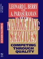 Marketing Services - Competing Through Quality ebook by Leonard L. Berry