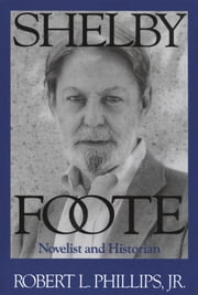 Shelby Foote - Novelist and Historian ebook by Robert L., Jr. Phillips