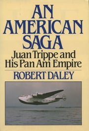 AN AMERICAN SAGA: Juan Trippe and his Pan Am Empire ebook by Robert Daley