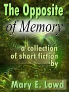 The Opposite of Memory: A Collection of Short Fiction ebook by Mary E. Lowd