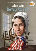 Who Was Betsy Ross? ebook by John O'Brien, James Buckley, Jr.,...