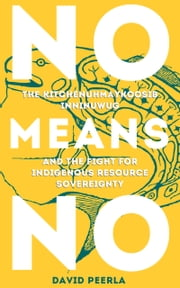 NO MEANS NO, THE KITCHENUHMAYKOOSIB INNINUWUG AND THE FIGHT FOR RESOURCE SOVEREIGNTY ebook by DAVID PEERLA