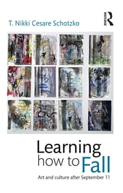 Learning How to Fall - Art and Culture after September 11 ebook by T Nikki Cesare Schotzko