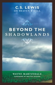Beyond the Shadowlands (Foreword by Walter Hooper): C. S. Lewis on Heaven and Hell - C. S. Lewis on Heaven and Hell ebook by Wayne Martindale,Walter Hooper