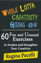 Whole Lotta Creativity Going On: 60 Fun and Unusual Exercises to Awaken and Strengthen Your Creativity ebook by