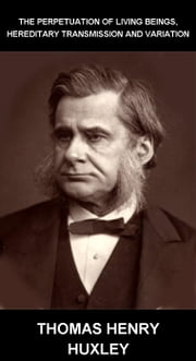 The Perpetuation Of Living Beings, Hereditary Transmission And Variation [mit Glossar in Deutsch] ebook by Thomas Henry Huxley,Eternity Ebooks