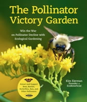 The Pollinator Victory Garden - Win the War on Pollinator Decline with Ecological Gardening; Attract and Support Bees, Beetles, Butterflies, Bats, and Other Pollinators ebook by Kim Eierman