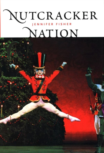 Nutcracker Nation - How an Old World Ballet Became a Christmas Tradition in the New World ebook by Ms. Jennifer Fisher
