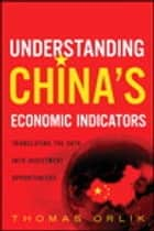Understanding China's Economic Indicators - Translating the Data into Investment Opportunities ebook by Thomas Orlik