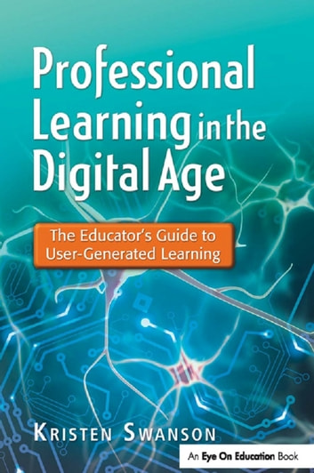 Professional Learning in the Digital Age - The Educator's Guide to User-Generated Learning ebook by Kristen Swanson