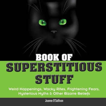 Book of Superstitious Stuff - Weird Happenings, Wacky Rites, Frightening Fears, Mysterious Myths & OtherBizarre Beliefs ebook by Joanne O'Sullivan