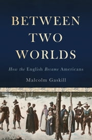 Between Two Worlds - How the English Became Americans ebook by Malcolm Gaskill