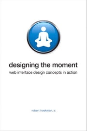 Designing the Moment: Web Interface Design Concepts in Action ebook by Hoekman, Robert, Jr.