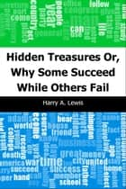 Hidden Treasures: Or, Why Some Succeed While Others Fail ebook by Harry A. Lewis