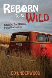 Reborn to Be Wild - Reviving Our Radical Pursuit of Jesus ebook by Ed Underwood