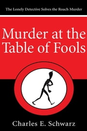 Murder at the Table of Fools - The Lonely Detective Solves the Roach Murder ebook by Charles E. Schwarz