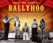 Circus and Carnival Ballyhoo: Sideshow Freaks, Jabbers and Blade Box Queens ebook by Stencell, A. W.