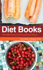 Diet Books: Anti Inflammatory Foods and Detox Recipes ebook by Anna James,Margaret Torres