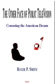 The Other Face of Public TV - Censoring the American Dream (eBook) ebook by Smith, Roger P.
