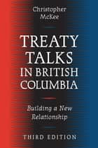 Treaty Talks in British Columbia, Third Edition ebook by Christopher McKee