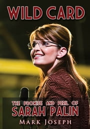 Wild Card: The Promise and Peril of Sarah Palin ebook by Joseph, Mark