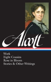 Louisa May Alcott: Work, Eight Cousins, Rose in Bloom, Stories & Other Writings - (Library of America #256) ebook by Louisa May Alcott, Susan Cheever