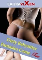 Dirty Babysitter Fantasies Come True ebook by Laura Vixen