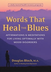 Words That Heal the Blues - Affirmations and Meditations for Living Optimally with Mood Disorders ebook by Douglas Bloch