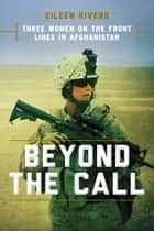 Beyond the Call - Three Women on the Front Lines in Afghanistan ebook by Eileen Rivers