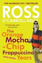 Ross O'Carroll-Kelly: The Orange Mocha-Chip Frappuccino Years ebook by Paul Howard, Alan Clarke