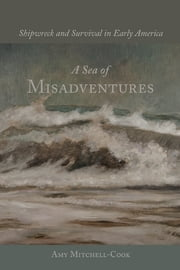 A Sea of Misadventures - Shipwreck and Survival in Early America ebook by Amy Mitchell-Cook,William N. Still Jr.
