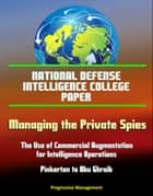 National Defense Intelligence College Paper: Managing the Private Spies: The Use of Commercial Augmentation for Intelligence Operations - Pinkerton to Abu Ghraib ebook by Progressive Management