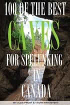 100 of the Best Caves for Spelunking In the Canada ebook by alex trostanetskiy