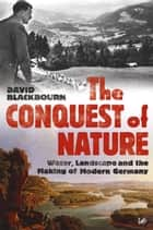 The Conquest Of Nature - Water, Landscape, and the Making of Modern Germany ebook by David Blackbourn