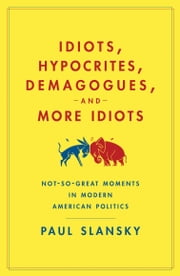 Idiots, Hypocrites, Demagogues, and More Idiots - Not-So-Great Moments in Modern American Politics ebook by Paul Slansky