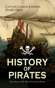 "HISTORY OF PIRATES – True Story of the Most Notorious Pirates - Charles Vane, Mary Read, Captain Avery, Captain Teach ""Blackbeard"", Captain Phillips, Captain John Rackam, Anne Bonny, Edward Low, Major Bonnet and many more ebook by Captain Charles Johnson, Daniel Defoe"