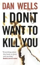 I Don't Want to Kill You ebook by Dan Wells