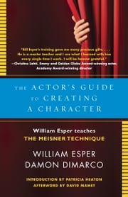 The Actor's Guide to Creating a Character - William Esper Teaches the Meisner Technique ebook by William Esper, Damon Dimarco, Patricia Heaton,...