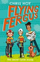 Flying Fergus 9: The Secret Cycle Scoop - by Olympic champion Sir Chris Hoy, written with award-winning author Joanna Nadin ebook by Sir Chris Hoy, Clare Elsom