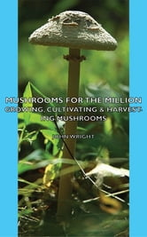 Mushrooms For The Million - Growing, Cultivating & Harvesting Mushrooms ebook by John Wright