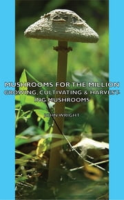 Mushrooms For The Million - Growing, Cultivating & Harvesting Mushrooms ebook by Kobo.Web.Store.Products.Fields.ContributorFieldViewModel