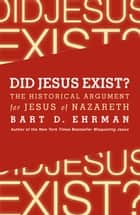 Did Jesus Exist? - The Historical Argument for Jesus of Nazareth ebook by Bart D. Ehrman