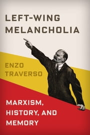 Left-Wing Melancholia - Marxism, History, and Memory ebook by Enzo Traverso