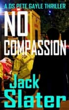 No Compassion (DS Peter Gayle thriller series, Book 8) ebook by Jack Slater