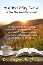 My Weekday Word: A Five Day Week Devotional ebook by Gregory Fuller