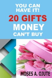 You Can Have It! 20 Gifts Money Can't Buy ebook by Moses A. Ojute