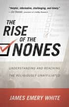 The Rise of the Nones - Understanding and Reaching the Religiously Unaffiliated ebook by James Emery White