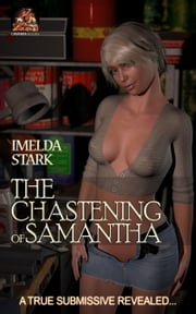The Chastening of Samantha: A true submissive revealed… ebook by Imelda Stark