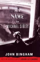 My Name is Michael Sibley - A Novel ebook by John Bingham