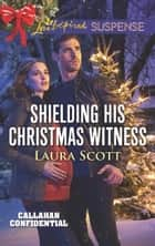 Shielding His Christmas Witness (Mills & Boon Love Inspired Suspense) (Callahan Confidential, Book 1) eBook by Laura Scott